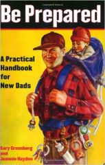 Be Prepared- A Practical Handbook for New Dads by Gary Greenberg and Jeannie Hayden