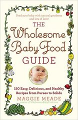 The Wholesome Baby Food Guide- Over 150 Easy, Delicious, and Healthy Recipes from Purees to Solids by Maggie Meade